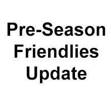 Pre-Season-Friendlies-Update